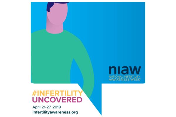 NIAW: National Infertility Awareness Week; #infertilityuncovered April 21-27, 2019 infertilityawareness.org